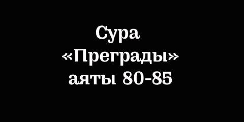 Сура «Преграды»: аяты 80-85